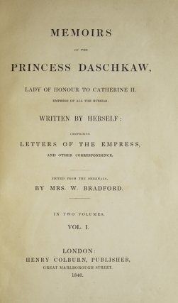 Memoirs of the Princess Daschkaw, Lady of Honour to Catherine II. Empress of All the Russias: Written by herself: Comprising Letters of the Empress and other Correspondence. Edited from the originals from Mrs. W. Bradford