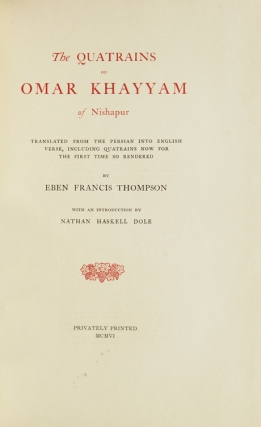 The Quatrains of Omar Khayyam of Nishapur. Translated from the: Persian into English Verse, including Quatrains now for the first time so rendered by Eben Francis Thompson. With an Introduction by Nathan Haskell Dole. [878 quatrains.]