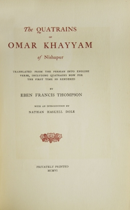 The Quatrains of Omar Khayyam of Nishapur. Translated from the: Persian into English Verse, including Quatrains now for the first time so rendered by Eben Francis Thompson. With an Introduction by Nathan Haskell Dole
