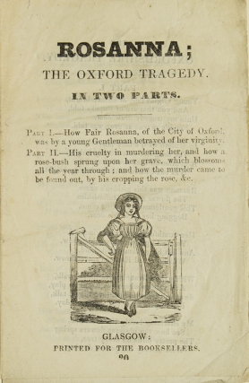 Rosanna; The Oxford Tragedy / In Two Parts. Part I.--How Fair Rosanna, of the City of Oxford, was by a young Gentleman betrayed of her virginity. Part II.-- His cruelty in murdering her, and how a rose-bush sprung upon her grave, which blossoms all the year through; and how the murder came to be found out, by his cropping the rose, &c