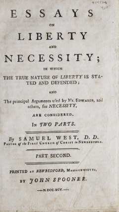 Essays on Liberty and Necessity; in which the True Nature of Liberty is Stated and Defended; and the Principal Arguments used by Mr. Edwards, and others, for Necessity, are Considered. In Two Parts ... Part Second. Samuel West.