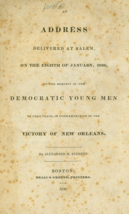 An Address delivered at Salem, on the Eighth of January, 1836, at the request of the Democratic Young Men of that place, in Commemoration of the Victory of New Orleans. War of 1812, Alexander Everett.
