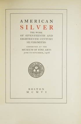 American Silver, the Work of Seventeenth and Eighteenth Century Silversmith. Exhibited at the Museum of Fine Arts June to November 1906. Introduction by R.T. H. Halsey