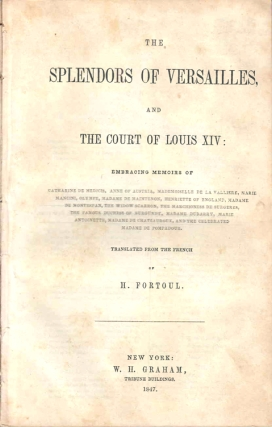 The Splendours of Versailles, and The Court of Louis XIV...Translated from the French. H. Fortoul, ippolyte.