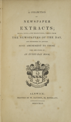 A Collection of Newspaper Extracts; Being, with a few Exceptions, taken from the Newspapers of the Day, and designed to afford some amusement to those who are fond of an every-day book