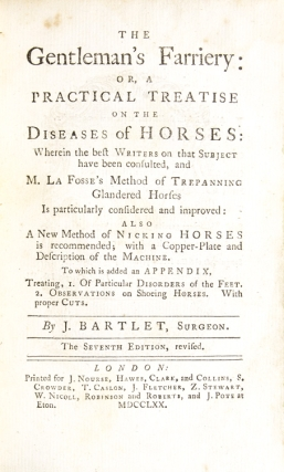 The Gentleman's Farriery: or, a Practical Treatise on the Diseases of Horses: wherein ... M. La Fosse's Method of Trepanning Glandered Horses is particularly Considered and Improved: also a New Method of Nicking Horses is Recommended; with a Copper-Plate and Description of the Machine. To which is added an appendix