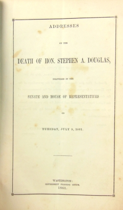 Addresses on the Death of Hon. Stephen A. Douglas, delivered in the Senate and House of Representatives on Tuesday July 9, 1861