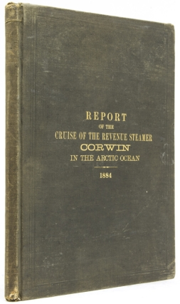 Report of the Cruise of the Revenue Marine Steamer Corwin in the Arctic Ocean in the Year 1884. Arctic, Capt. M. A. Healy.