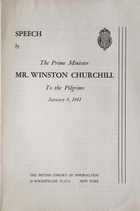 SPEECH BY THE PRIME MINISTER MR. WINSTON CHURCHILL, To the Pilgrims. January 9, 1941. Winston...