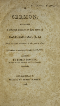 Sermon, containing a General History of the Town of East-Hampton, (L.I.). From its first settlement to the present time; delivered … Jan. 1, 1806. [Bound with:] An Address, delivered on the 26th of December, 1849. On the occasion of the celebration of the two hundredth anniversary of the Settlement of the Town of East-Hampton, together with an appendix, containing a General History of the town from its first settlement to the year 1800