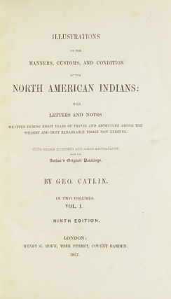 Illustrations of the Manners, Customs, and Condition of the North American Indians: In a Series of Letters and Notes Written During Eight Years of Travel and Adventure Among the Wildest and Most Remarkable Tribes Now Existing