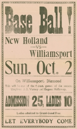 Base Ball! New Holland vs. Williamsport Sun. Oct 2 on Williamsport Diamond This will be one of the fastest games of the season. Umpires: J.S. Varney and Eugene Holloway. Admission 25, Ladies 10. ladies admitted to the Grand Stand Free. Let Everyone Come