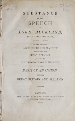 Substance of the speech of Lord Auckland, in the House of Peers, April 11, 1799, on the proposed Address to his Majesty, respecting the Resolutions adopted by the Two Houses of Parliament as the basis of an Union between Great Britain and Ireland. Ireland, William Eden Auckland, First Baron.
