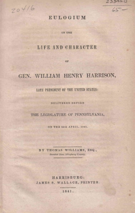 Eulogium on the Life and Character of Gen. William Henry Harrison, Late President of the United States, Delivered before the Legislature of Pennsylvania, on the 24th April, 1841. William Henry Harrison, Thomas Williams.