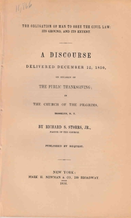 The obligation of man to obey the civil law: its ground, and its extent. : A discourse delivered December 12, 1850, on occasion of the public thanksgiving; in the Church of the Pilgrims, Brooklyn, N.Y. / By Richard S. Storrs, Jr., pastor of the church. ; Published by request. Richard A. Storrs, Jr.