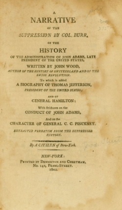 A Narrative of the Suppression by Col. Burr, of the History of the Administration of John Adams, Late President of the United States, Written by John Wood, To Which is Added A Biography of Thomas Jefferson, President of the United States; and of General C.C. Pinckney. By a Citizen of New-York. Aaron Burr, James Cheetham.
