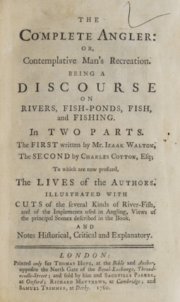 The Complete Angler: or, Contemplative Man's Recreation. Being a Discourse on Rivers, Fish-Ponds, Fish and Fishing ... To which are now prefixed, The Lives of the Authors. [Edited by John Hawkins.]