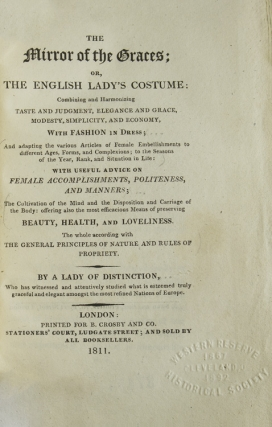 The Mirror of the Graces; or, The English Lady's Costume: Combining and harmonizing taste and judgment, elegance and grace, modesty, simplicity, and economy, with Fashion in dress ... with useful advice on female accomplishments, politeness and manners ... By a Lady of Distinction