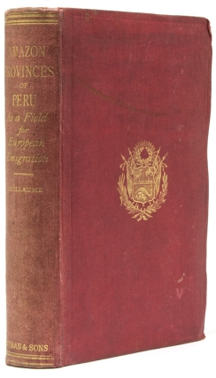 The Amazon Provinces of Peru as a Field for European Emigration. A Statistical and Geographical Review of The Country and its Resources, Including the Gold and Silver Mines Together with a mass of Useful and Valuable Information, with Maps and Illustrations. H. Guillaume.