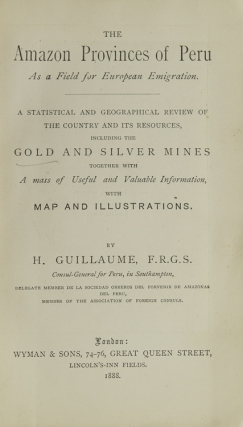 The Amazon Provinces of Peru As a Field for European Emigration. A Statistical and Geographical Review of The Country and its Resources, including the Gold and Silver Mines together with A mass of Useful and Valuable Information, with Maps and Illustrations