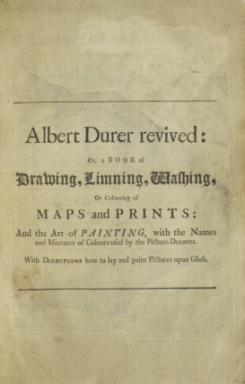 Albert Durer Revived: or, a Book of Drawing, Limning, Washing, or Coloring of Maps and Prints:...