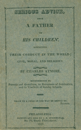 Serious Advice, from a Father to his Children, Respecting Their Conduct in the World; Civil, Moral, and Religious ... Recommended to Parents and Guardians, to Governors of Seminaries, and to Teachers of Sunday Schools. [One line from Solomon]. Charles Atmore.