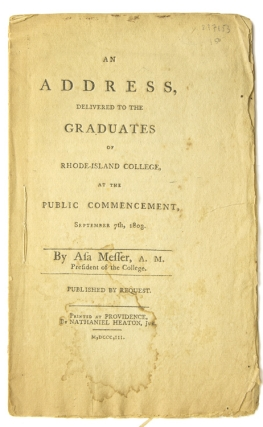 An Address, Delivered to the Graduates of Rhode-Island College, at the Public Commencement, September 7th, 1803. By Asa Messer, A.M. President of the College. Published by Request. Brown University, Asa Messer.