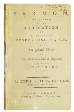 A Sermon Delivered at the Ordination of the Reverend Henry Channing, A.M. : to the Pastoral Charge of the Congregational Church in the City of New-London, May 17, 1787. By Ezra Stiles, D.D. LL.D. President of Yale-College. Ezra Stiles.