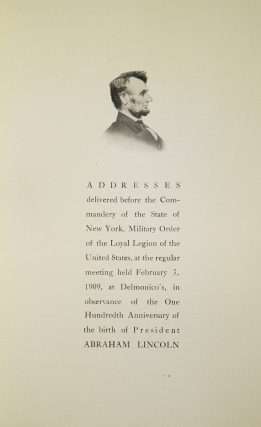 Addressses delivered before the Commandery of the State of New York, Military Order of the Loyal Legion of the United States, at the regular meeting held Feburary 3, 1909, at Delmonico's, in observance of the One Hundredth Anniversary of the birth of President Abraham Lincoln