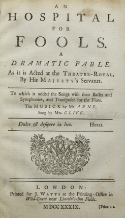 An Hospital for Fools. A Dramatic Fable. As it is acted at the Theatre-Royal, by His Majesty's Servants. To which is added the Songs. with their Basses and Symphonies, and Transposed for the Flute. The Musick by Mr. Arne. Sung by Mrs. Clive. Thomas Arne, James Miller, Thomas ARNE.