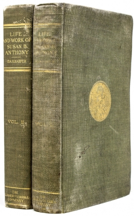 The Life and Work of Susan B. Anthony including Public Addresses, Her Own Letters and many from her contemporaries during Fifty Years. Susan B. Anthony, Ida Husted Harper.