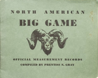 North American Big Game. Official Measurement Records, Compiled ... for the Boone and Crockett Club and the National Collection of Heads and Horns of the New York Zoological Society. Prentiss N. Gray.