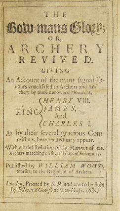 The Bow-Mans Glory; or, Archery Revived. Giving an account of the many signal favours vouchsafed to Archers and Archery by those renowned monarchs, King Henry VIII. James, and Charles I. As by their several gracious Commissions here recited may appear. With a brief account of the Manner of the Archers marching on several days of Solemnity