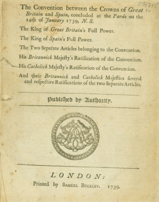 The Convention between the Crowns of Great Britain and SPain, concluded at the Pardo on the 14th of January 1739, N.S. The King of Great Britain's Full Power. The King of Spain's Full Power. The Two Separate Articles belonging to the Convention. His Britannick Majesty's Ratification of the Convention. His Catholick Majesty's Ratification of the Convention. And their Britannick and Catholick Majesties several and respective Ratifications of the two Separate Articles. Published by Authority