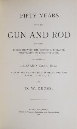 Fifty Years with the Gun and Rod, including tables showing the velocity, distance, penetration or effect of shot, by Leonard Case, Esq