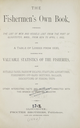 The Fishermen's Own Book, Comprising The List of Men and Vessels Lost From The Port of Gloucester, Mass., from 1874 to April 1, 1882, and A Table of Losses from 1830, Together with Valuable Statistics of the Fisheries. Also Notable Fares, Narrow Escapes, Startling Adventures, Fisherman's Off-Hand Sketches, Ballads, Descriptions of Fishing Trips and Other Interesting Facts and Incidents Connected with This Branch of Maritime Industry