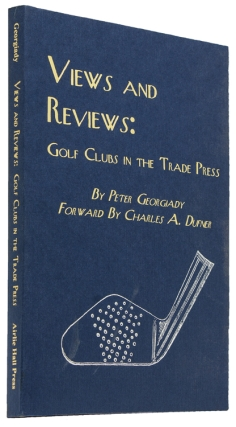 Views and Reviews: Golf Clubs in the Trade Press. Foreword by Charles A. Dufner. Peter Georgiady