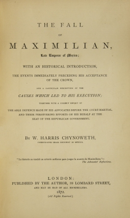 The Fall of Maximilian : Late Emperor of Mexico. with an Historical Introduction, the Events Immediately Preceding His Acceptance of the Crown, and a Particular Description of the Causes Which Led to His Execution; Together with a Correct Report of the Able Defence Made by His Advocates before the Court-Martial, and Their Persevering Efforts on His Behalf At the Seat of the Republican Government