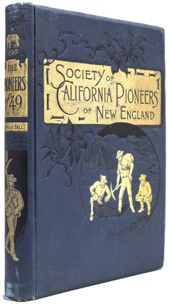The Pioneers of '49. A History of the Excursion of the Society of California Pioneers of New England from Boston to the Leading Cities of the Golden State April 10-May 17, 1890 Reminiscences and Descriptions. Nicholas Ball.