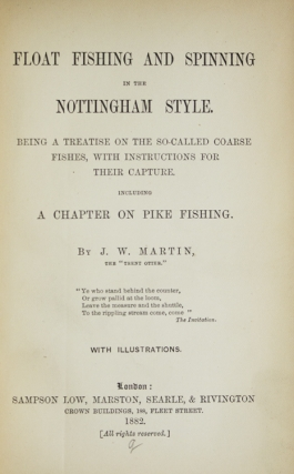 Float Fishing and Spinning in the Notingham Style. Being a Treatise on the so-called Coarse Fishes, with Instructions for their capture. Including a Chapter on Pike Fishing