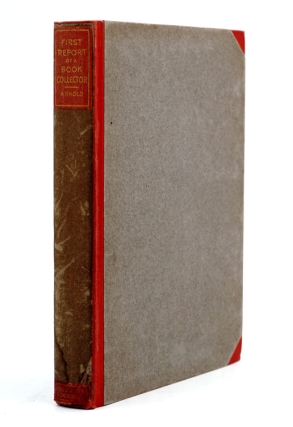 """First Report of a Book-Collector; Comprising: A Brief Answer to the frequent question """"Why First Editions?""""... and Five Egotistical Chapters of Anecdote and Advice...; Followed by An Account of Book-Worms"""