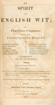 The Spirit of English Wit; or Post-Chaise Companion: being an Entertaining Budget of Laughable Anecdotes, Smart Repartees, Prize Bulls…Including several Original Jeu d'Esprits