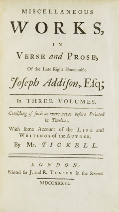 Miscellaneous Works, in Verse and Prose, of the Late Right Honourable Joseph Addison, Ezq: With some Account of the Life and Writings of the Author, By. Mr. Tickell