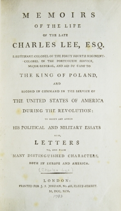 MEMOIRS OF THE LIFE OF THE LATE CHARLES LEE, ESQ. LIEUTENANT COLONEL OF THE FORTY FOURTH REGIMENT, COLONEL IN THE PORTUGUESE SERVICE, MAJOR GENERAL, AND AID DU CAMP TO THE KING OF POLAND, AND SECOND IN COMMAND IN THE SERVICE OF THE UNITED STATES OF AMERICA DURING THE REVOLUTION...