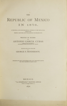 The Republic of Mexico in 1876. A Political and Enthnographical Division of the Population, Character, Habits, Costumes and Vocations of its Inhabitants. Translated into English by George F. Henderson