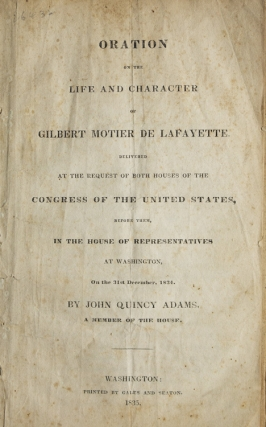 Oration on the Life and Character of Gilbert Motier de Lafayette. Delivered at the Request of Both Houses of the Congress of the United States, before Them, In the House of Representatives at Washington, on the 31st December 1834. Gilbert Motier de Lafayette, John Quincy Adams.