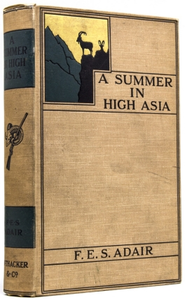 A Summer in High Asia. Being a Record of Sport and Travel in Baltistan and Ladakh. [At head of title:] The Big Game of Baltistan and Ladakh. Capt. F. E. S. Adair.