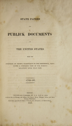 State Papers and Publick Documents of the United States from the Accession of George Washington to the Presidency, Exhibiting a Complete View of Our Foreign Relations Since that Time [1789 - 1801]