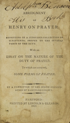 An Abridgement of Henry on Prayer. Consisting of a judicious collection of Scriptures, proper to the several parts of the Duty. With an Essay on the Nature of the Duty of Prayer. To which are annexed, Some Forms of Prayer. By a committee of the North Consociation of Hartford County