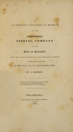 An Authentic Historical Memoir of the Schuylkill Fishing Company of the State of Schuylkill. From Its Establishment on that romantic Stream, near Philadelphia, in the Year 1732, to the present Time. By a Member. [Together with:] Memoirs of the Gloucester Fox Hunting Club, near Philadelphia